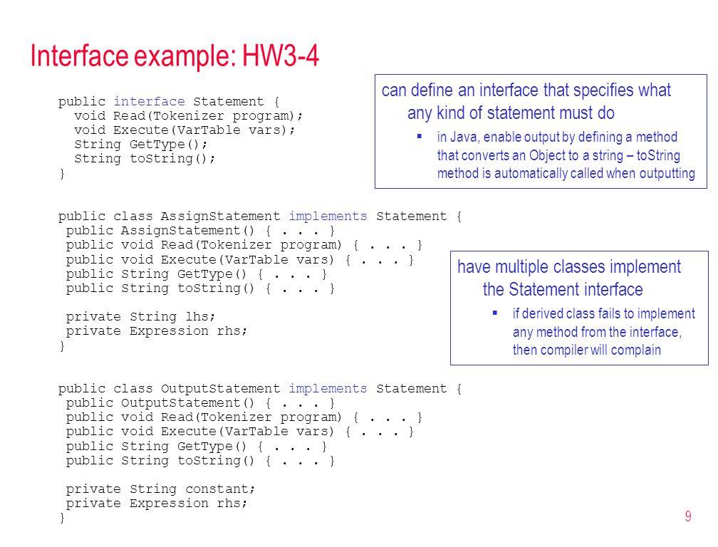 9 Interface example: HW3-4 public interface Statement { void Read(Tokenizer program); void Execute(VarTable vars); String GetType(); String toString()