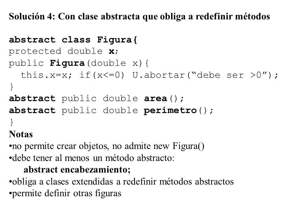Solución 4: Con clase abstracta que obliga a redefinir métodos abstract class Figura{ protected double x ; public Figura(double x){ this.x=x; if(x 0 ); } abstract public double area(); abstract public double perimetro(); } Notas no permite crear objetos, no admite new Figura() debe tener al menos un método abstracto: abstract encabezamiento; obliga a clases extendidas a redefinir métodos abstractos permite definir otras figuras