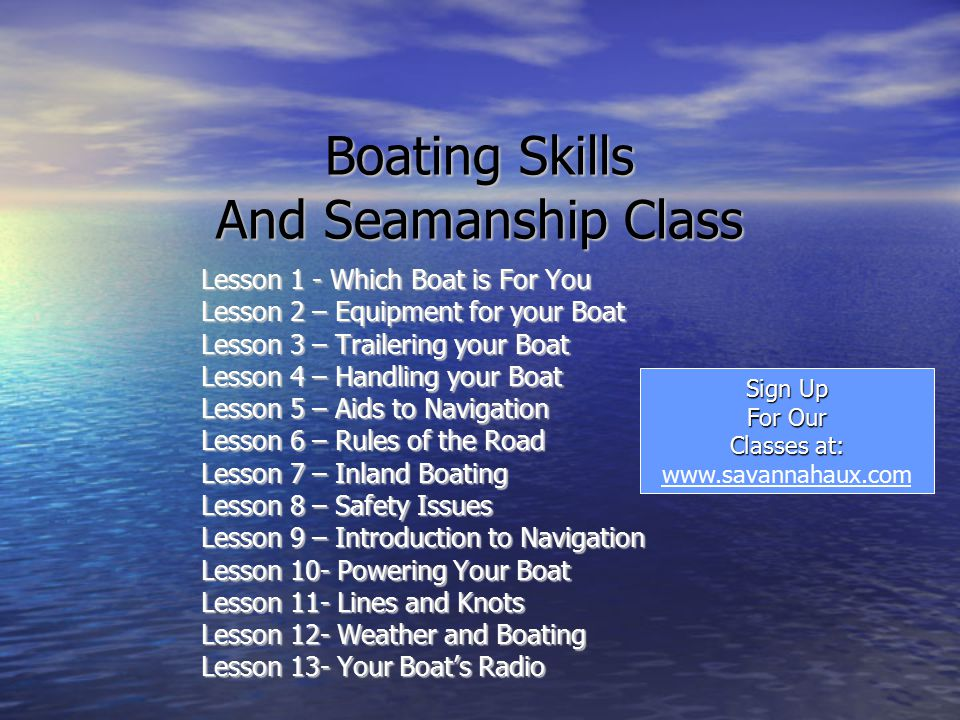 Boating Skills And Seamanship Class Lesson 1 - Which Boat is For You Lesson 2 – Equipment for your Boat Lesson 3 – Trailering your Boat Lesson 4 – Handling your Boat Lesson 5 – Aids to Navigation Lesson 6 – Rules of the Road Lesson 7 – Inland Boating Lesson 8 – Safety Issues Lesson 9 – Introduction to Navigation Lesson 10- Powering Your Boat Lesson 11- Lines and Knots Lesson 12- Weather and Boating Lesson 13- Your Boat's Radio Sign Up For Our Classes at: