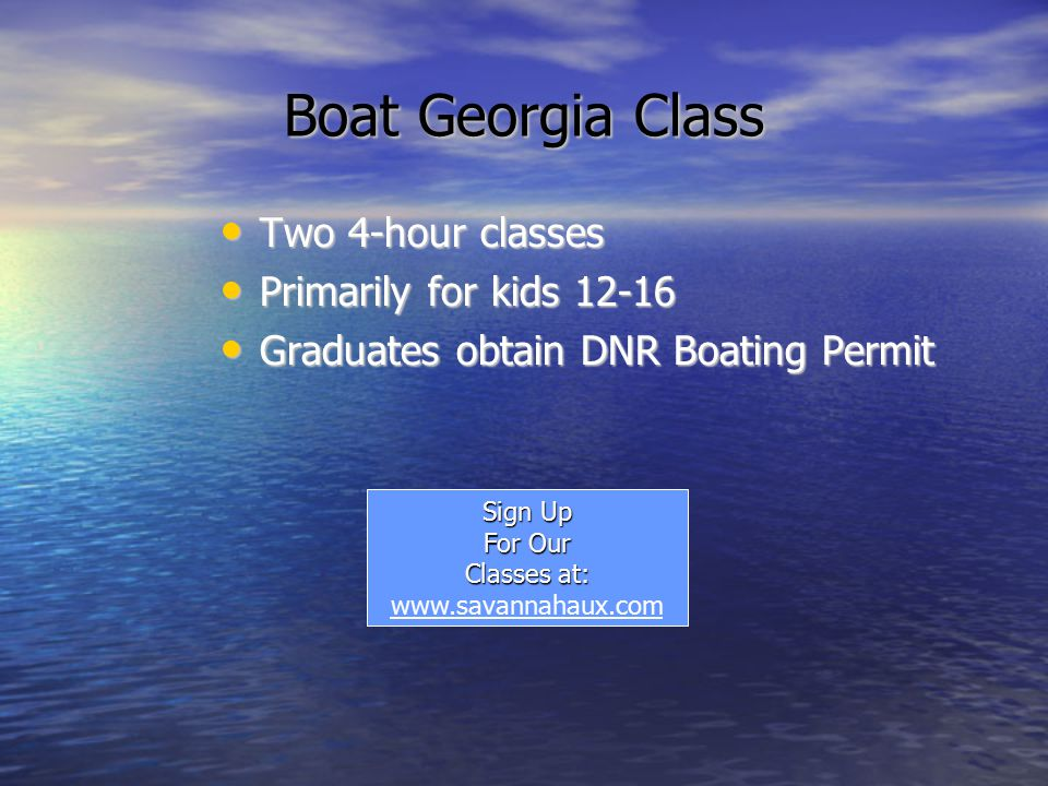 Boat Georgia Class Two 4-hour classes Two 4-hour classes Primarily for kids Primarily for kids Graduates obtain DNR Boating Permit Graduates obtain DNR Boating Permit Sign Up For Our Classes at: