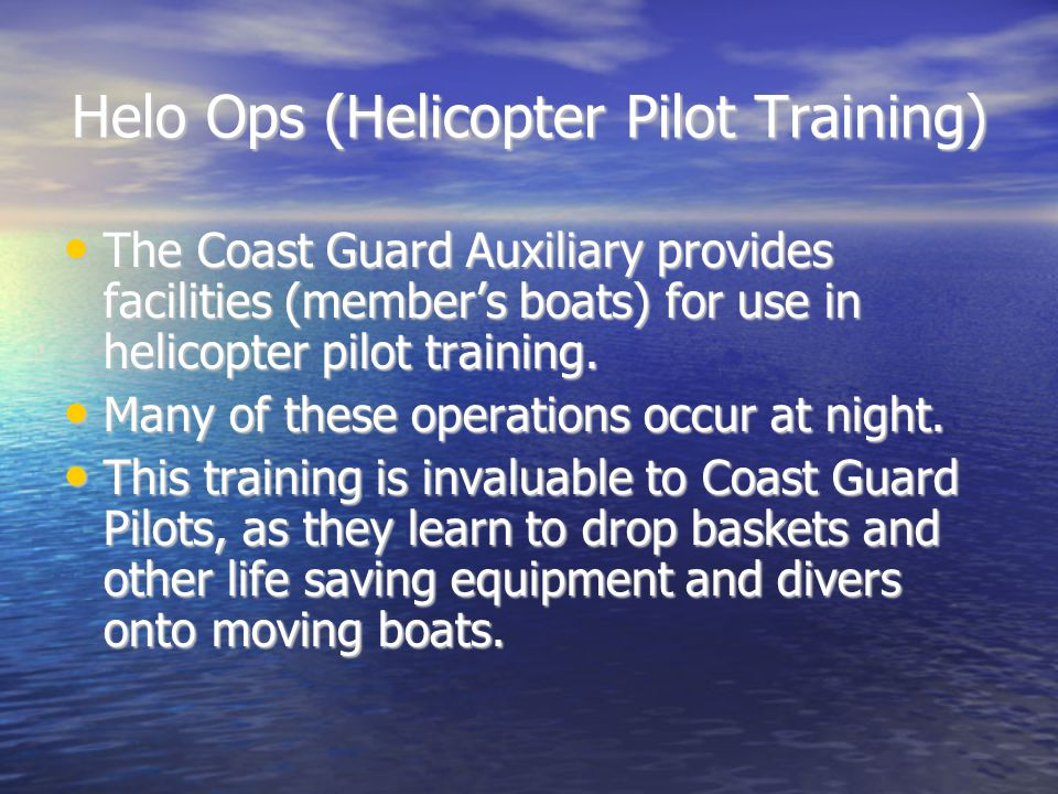 Helo Ops (Helicopter Pilot Training) The Coast Guard Auxiliary provides facilities (member's boats) for use in helicopter pilot training.