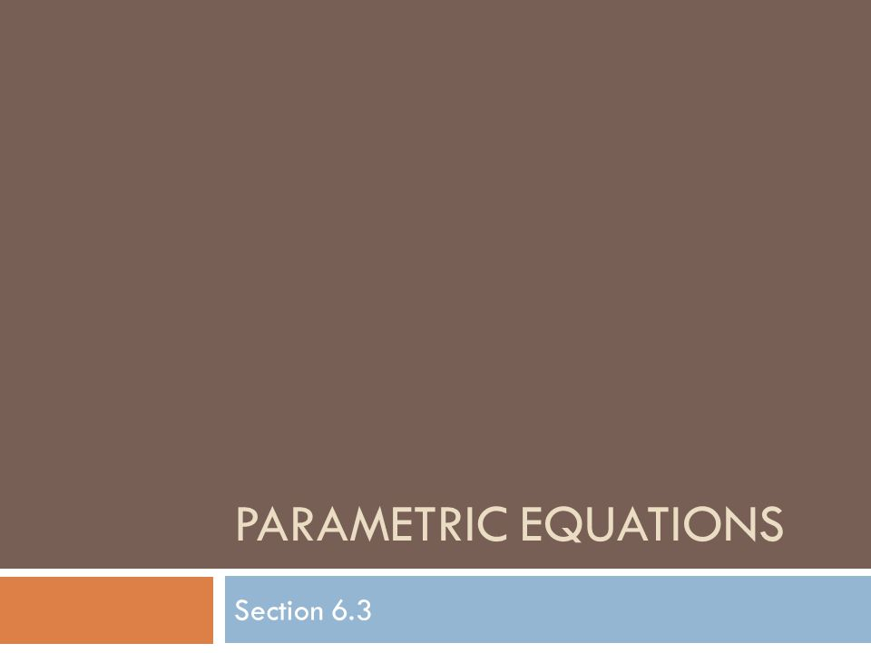PARAMETRIC EQUATIONS Section 6.3