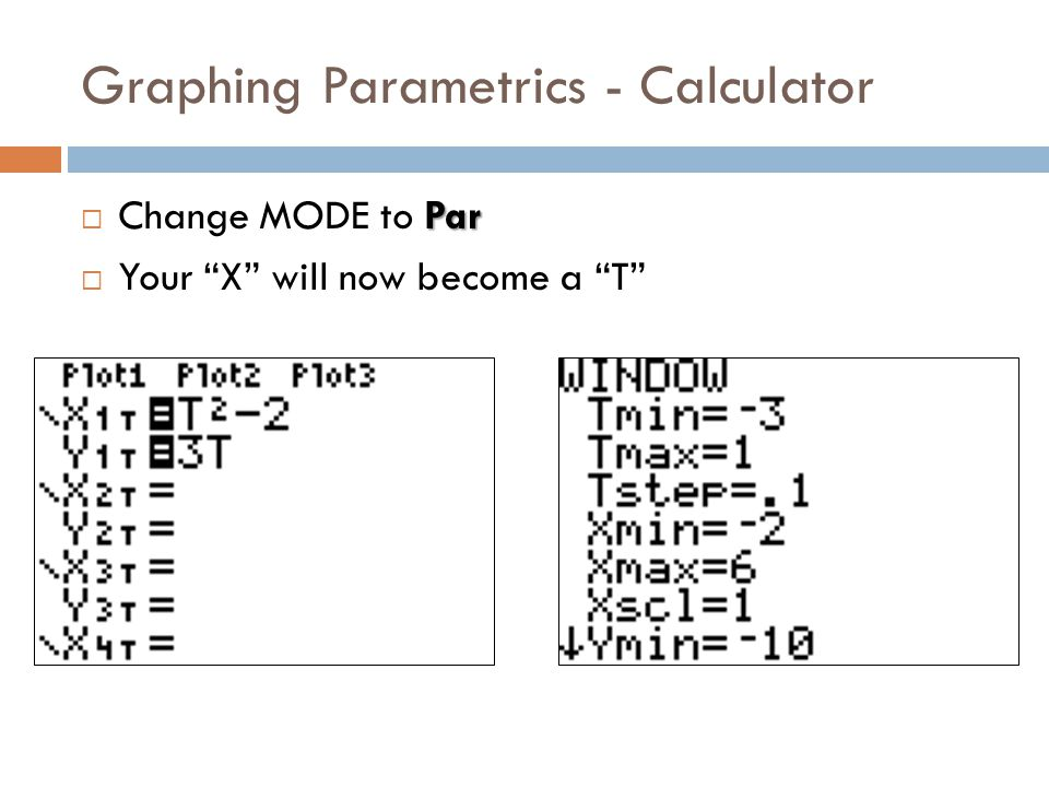 Graphing Parametrics - Calculator Par  Change MODE to Par  Your X will now become a T