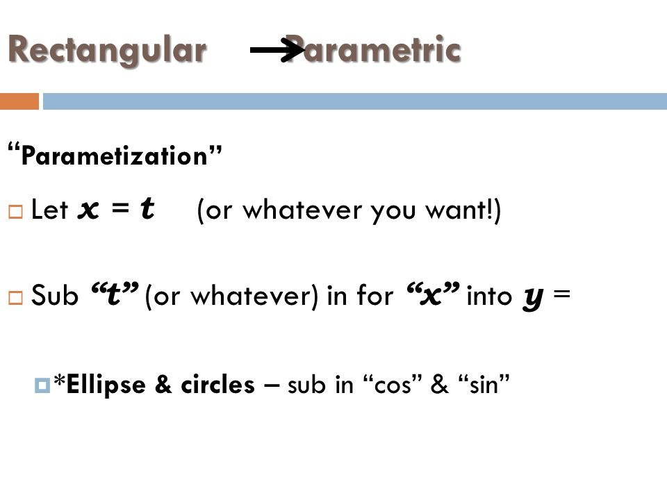 Rectangular Parametric Parametization  Let x = t (or whatever you want!)  Sub t (or whatever) in for x into y =  *Ellipse & circles – sub in cos & sin