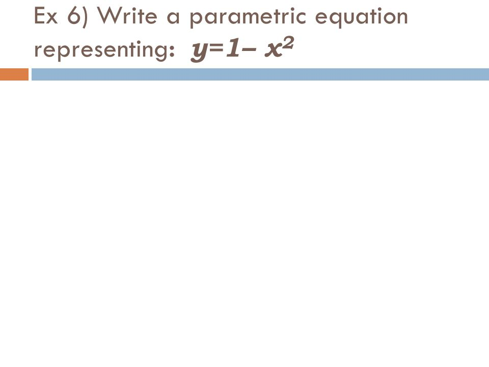 Ex 6) Write a parametric equation representing: y=1– x 2