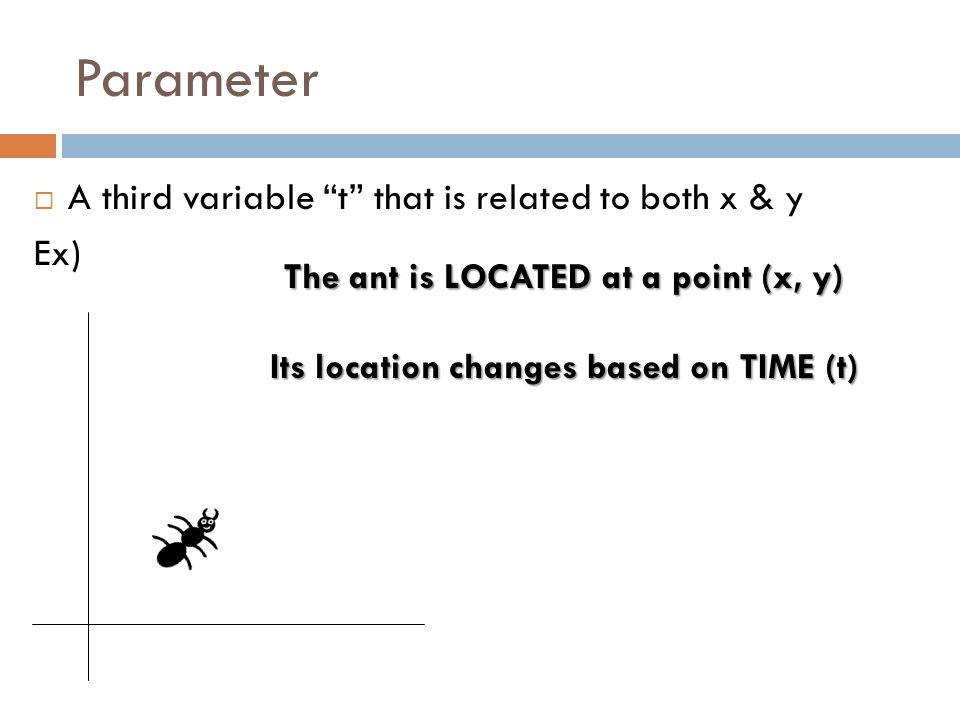 Parameter  A third variable t that is related to both x & y Ex) The ant is LOCATED at a point (x, y) Its location changes based on TIME (t)
