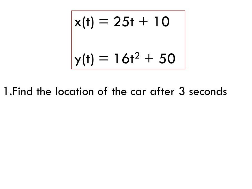 x(t) = 25t + 10 y(t) = 16t Find the location of the car after 3 seconds