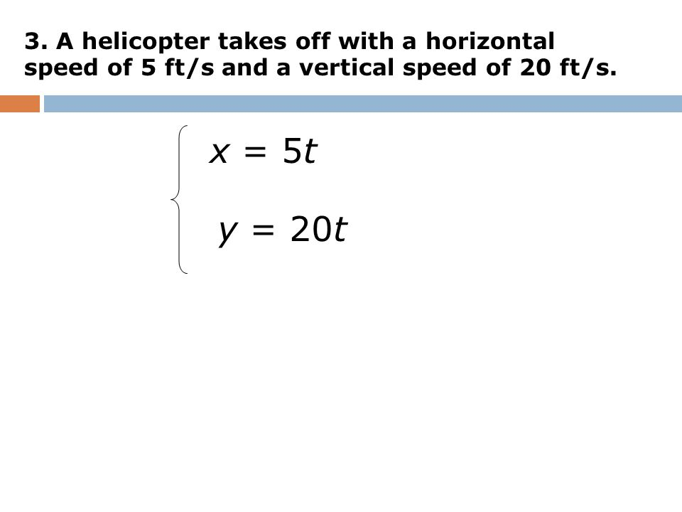 3. A helicopter takes off with a horizontal speed of 5 ft/s and a vertical speed of 20 ft/s.