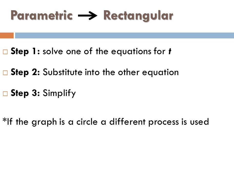 Parametric Rectangular  Step 1: solve one of the equations for t  Step 2: Substitute into the other equation  Step 3: Simplify *If the graph is a circle a different process is used