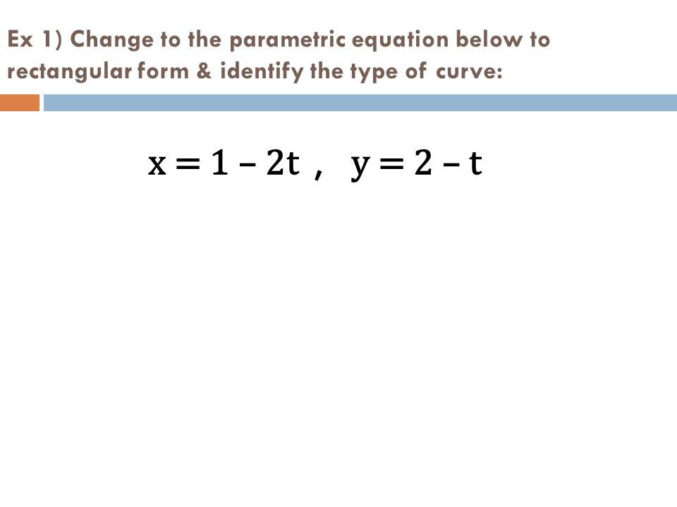 Ex 1) Change to the parametric equation below to rectangular form & identify the type of curve: x = 1 – 2t, y = 2 – t