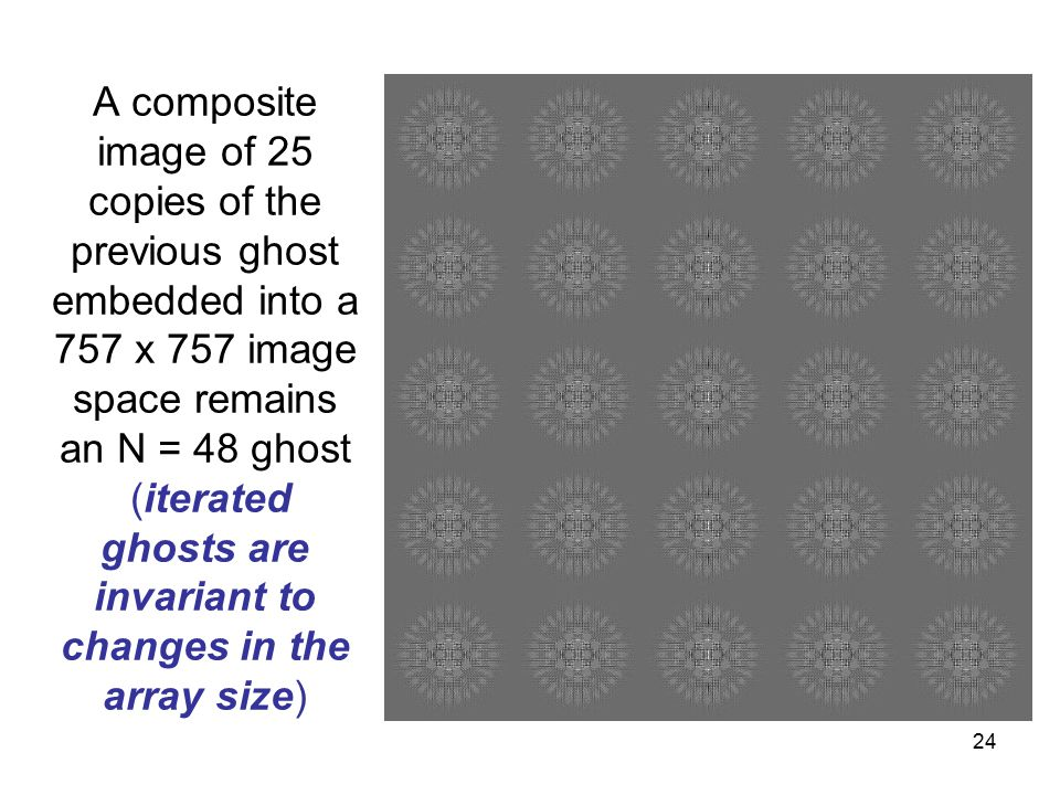 24 A composite image of 25 copies of the previous ghost embedded into a 757 x 757 image space remains an N = 48 ghost (iterated ghosts are invariant to changes in the array size)