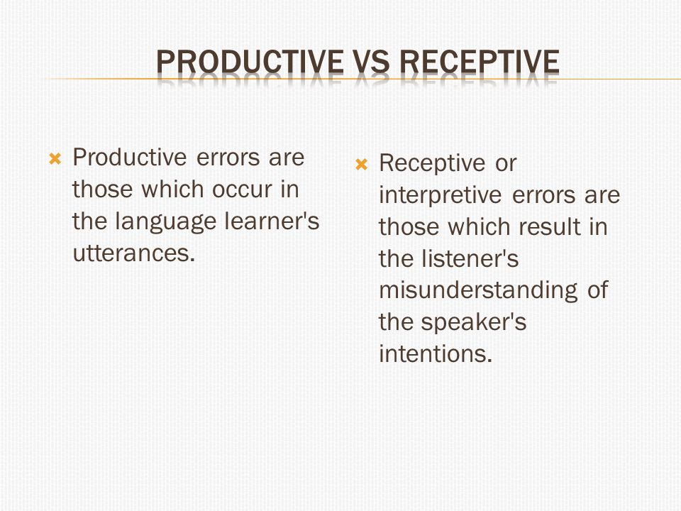  Productive errors are those which occur in the language learner's utterances.  Receptive or interpretive errors are those which result in the liste