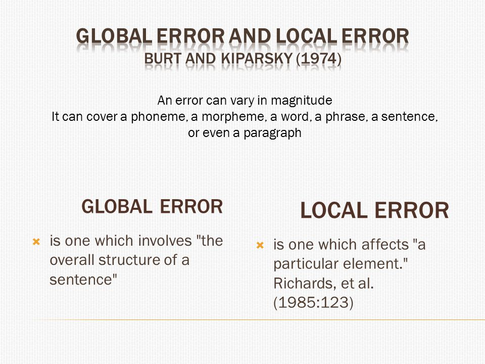 GLOBAL ERROR LOCAL ERROR  is one which involves the overall structure of a sentence  is one which affects a particular element. Richards, et al.