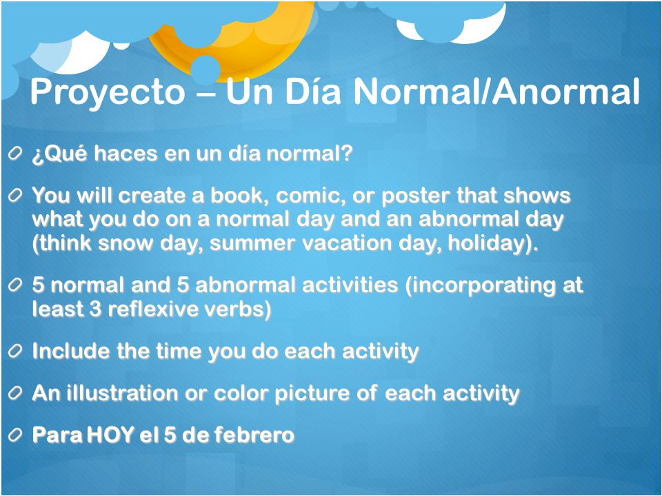 Proyecto – Un Día Normal/Anormal ¿Qué haces en un día normal? You will create a book, comic, or poster that shows what you do on a normal day and an a