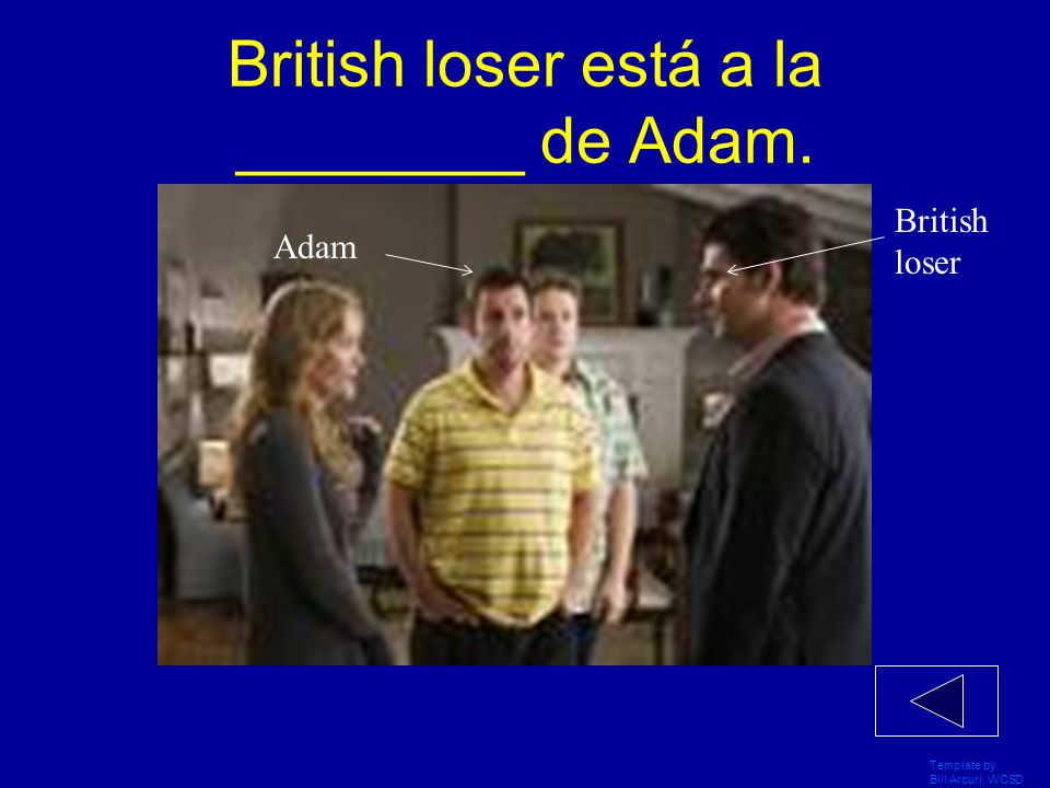 Template by Bill Arcuri, WCSD British loser está a la ________ de Adam. British loser Adam