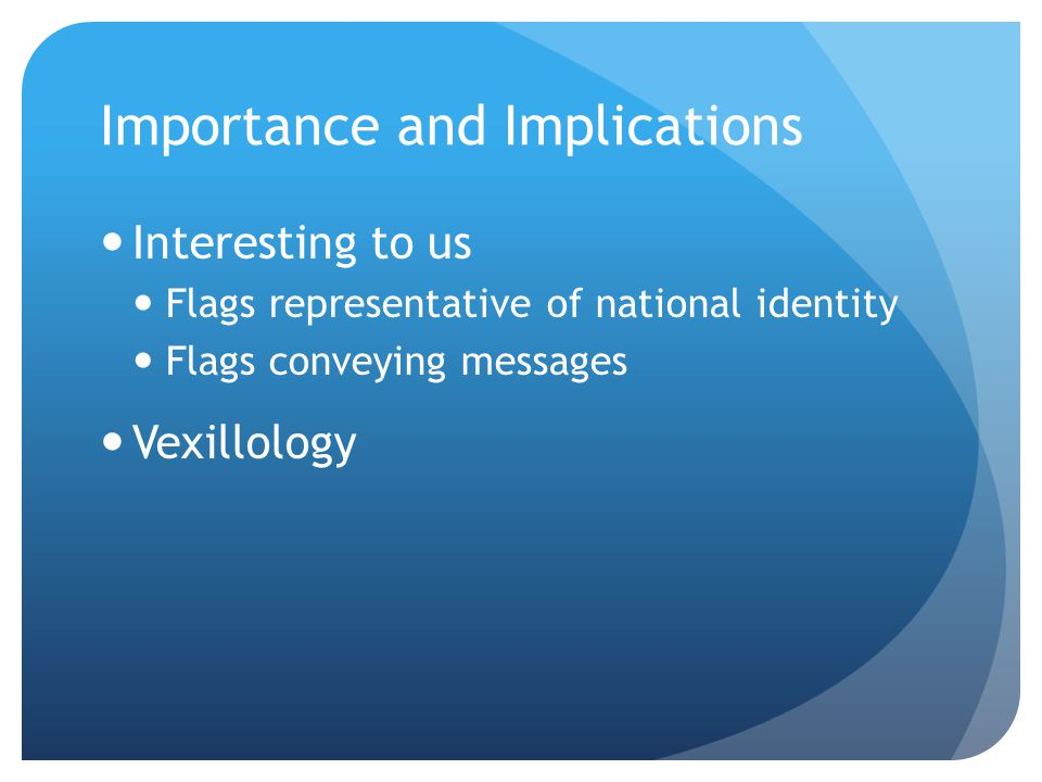 Importance and Implications Interesting to us Flags representative of national identity Flags conveying messages Vexillology