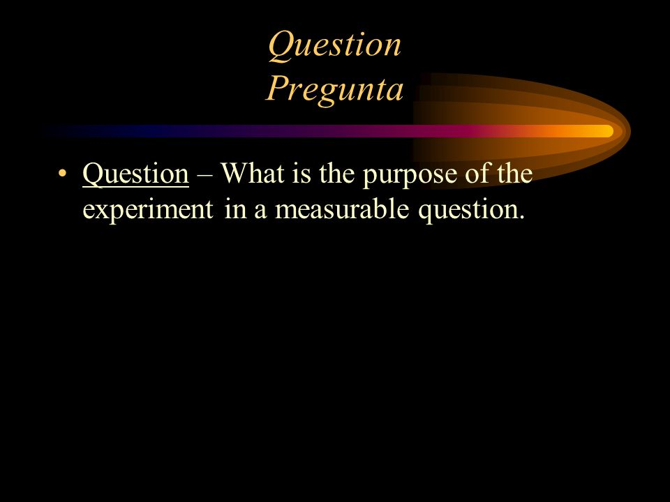 Hypothesis Hipótesis Hypothesis – A predicted answer to your question. (educated guess)