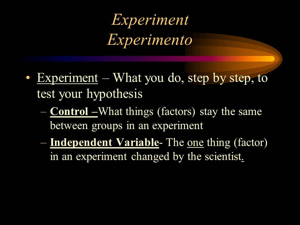 Experiment Experimento Experiment – What you do, step by step, to test your hypothesis –Control –What things (factors) stay the same between groups in