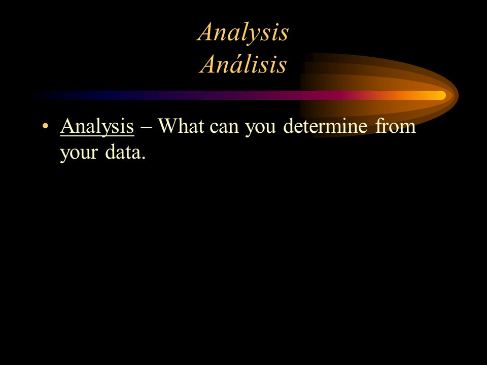 Analysis Análisis Analysis – What can you determine from your data.