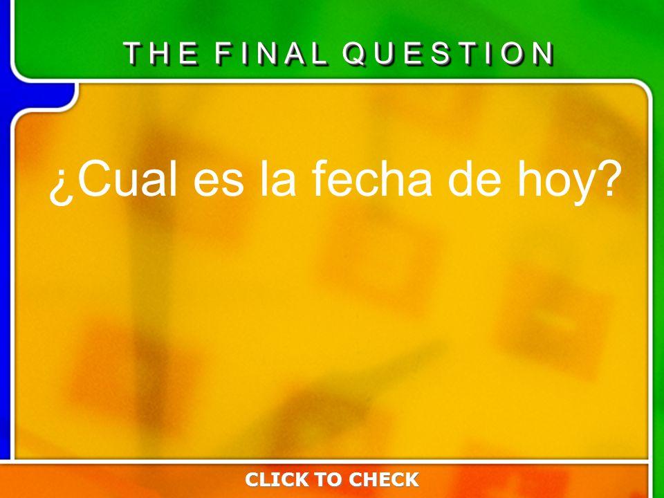 Last Questio n ¿Cual es la fecha de hoy CLICK TO CHECK T H E F I N A L Q U E S T I O N