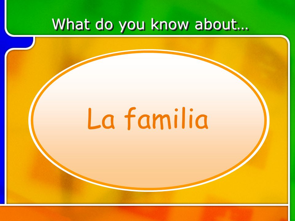TOPIC 6 What do you know about… La familia