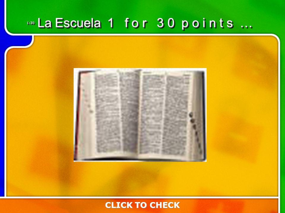 1:301:30 CLICK TO CHECK La Escuela 1 f o r 3 0 p o i n t s …