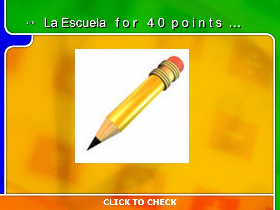 1:401:40 CLICK TO CHECK La Escuela f o r 4 0 p o i n t s …