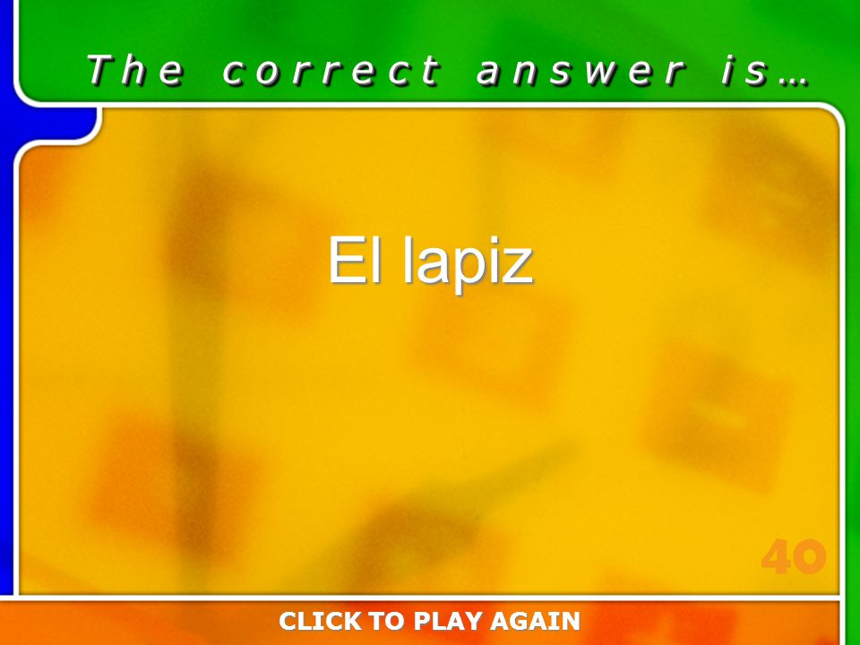 1:40 Answer T h e c o r r e c t a n s w e r i s … El lapiz CLICK TO PLAY AGAIN 40