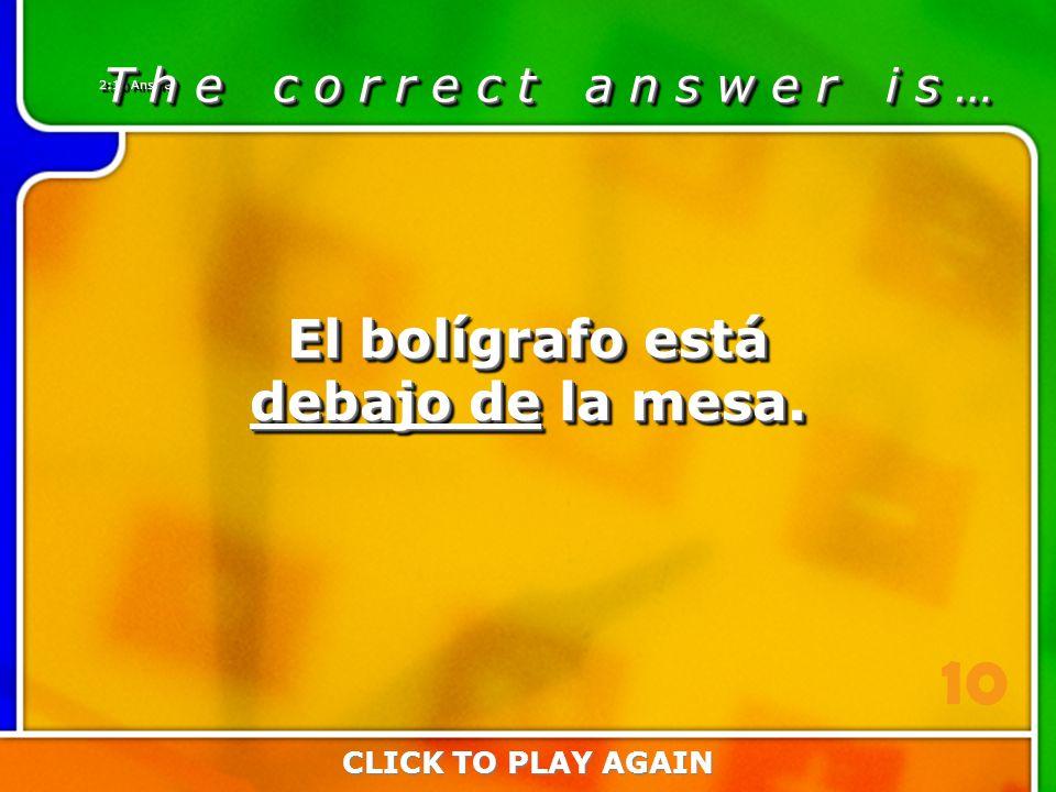 2:10 Answer T h e c o r r e c t a n s w e r i s … CLICK TO PLAY AGAIN 10 El bolígrafo está debajo de la mesa.