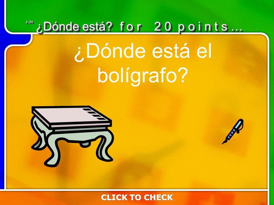 2:202:20 CLICK TO CHECK ¿Dónde está f o r 2 0 p o i n t s … ¿Dónde está el bolígrafo