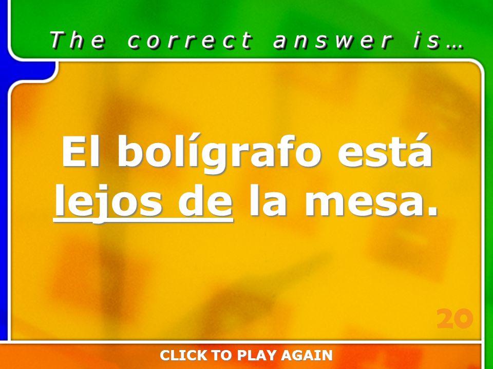 2:20 Answer T h e c o r r e c t a n s w e r i s … El bolígrafo está lejos de la mesa.