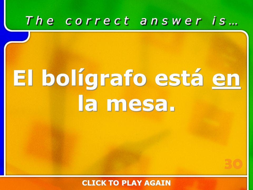 2:30 Answer T h e c o r r e c t a n s w e r i s … El bolígrafo está en la mesa.