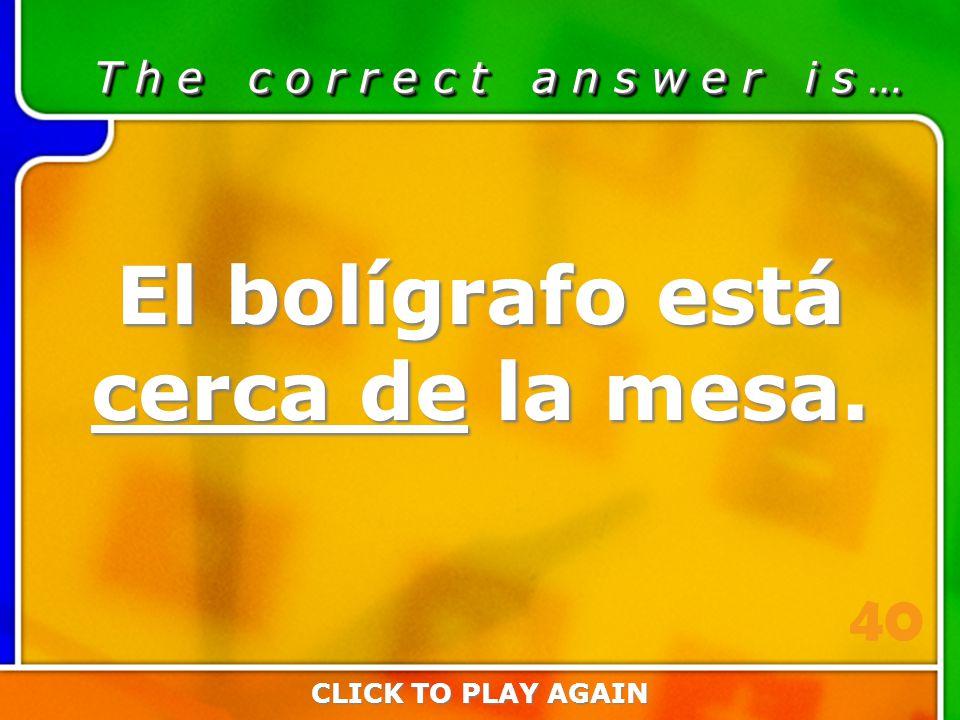 2:40 Answer T h e c o r r e c t a n s w e r i s … El bolígrafo está cerca de la mesa.