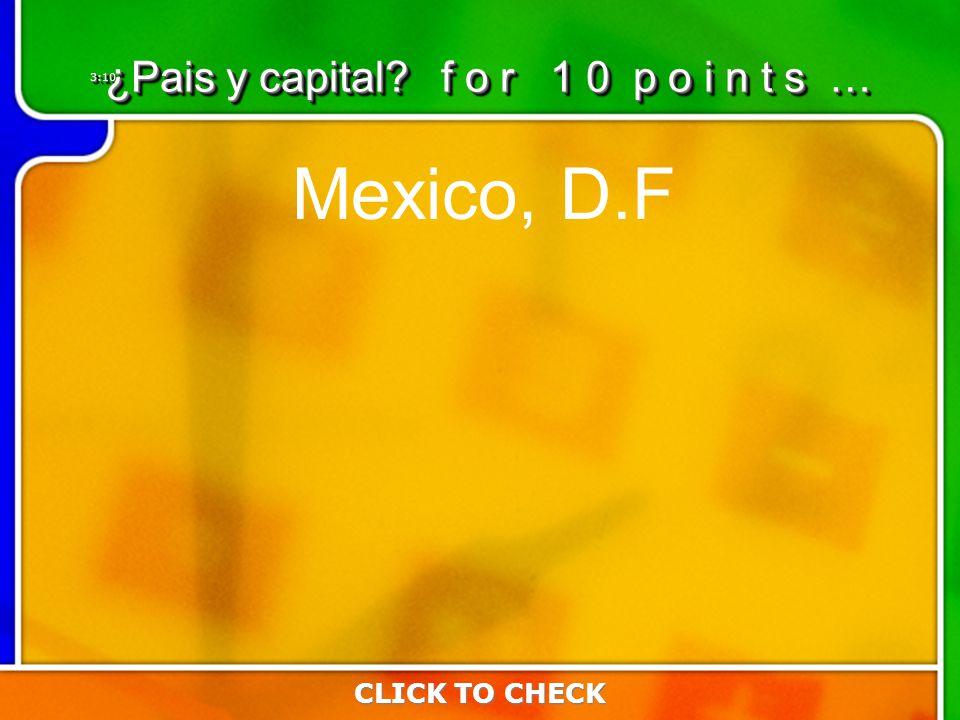 3:103:10 Mexico, D.F CLICK TO CHECK ¿Pais y capital f o r 1 0 p o i n t s …