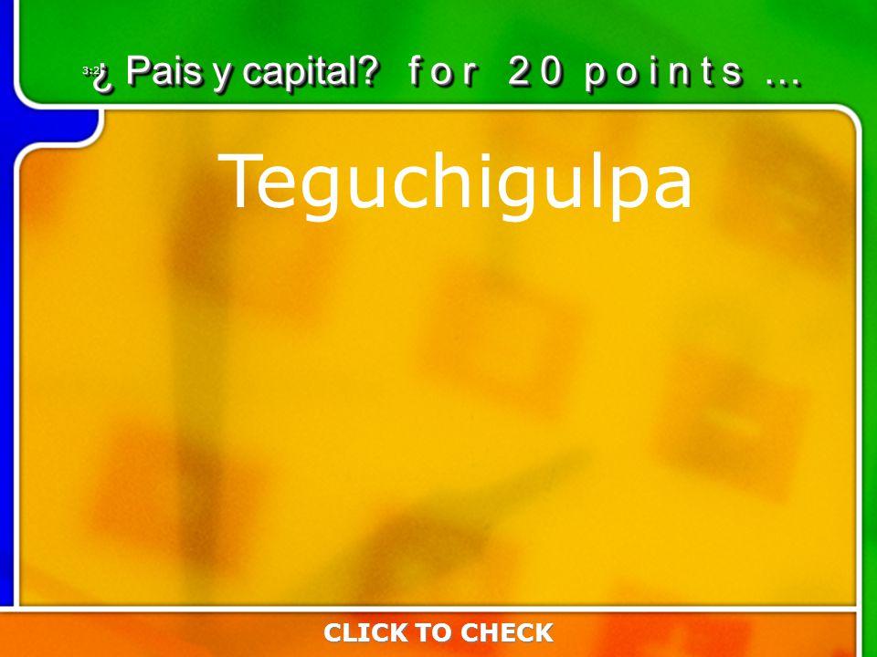 3:203:20 Teguchigulpa CLICK TO CHECK ¿ Pais y capital f o r 2 0 p o i n t s …