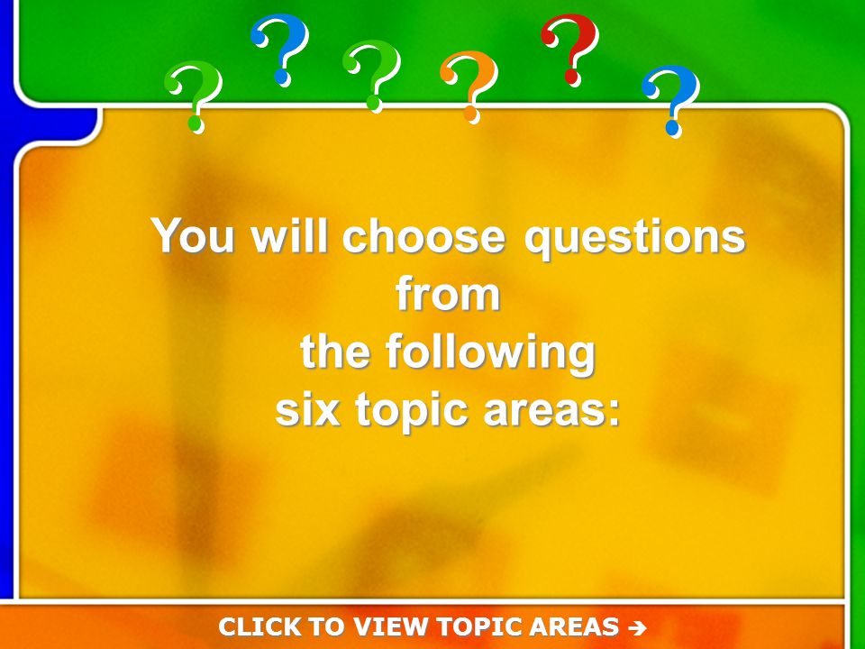 Choose from the followin g topics You will choose questions from the following six topic areas: CLICK TO VIEW TOPIC AREAS CLICK TO VIEW TOPIC AREAS 