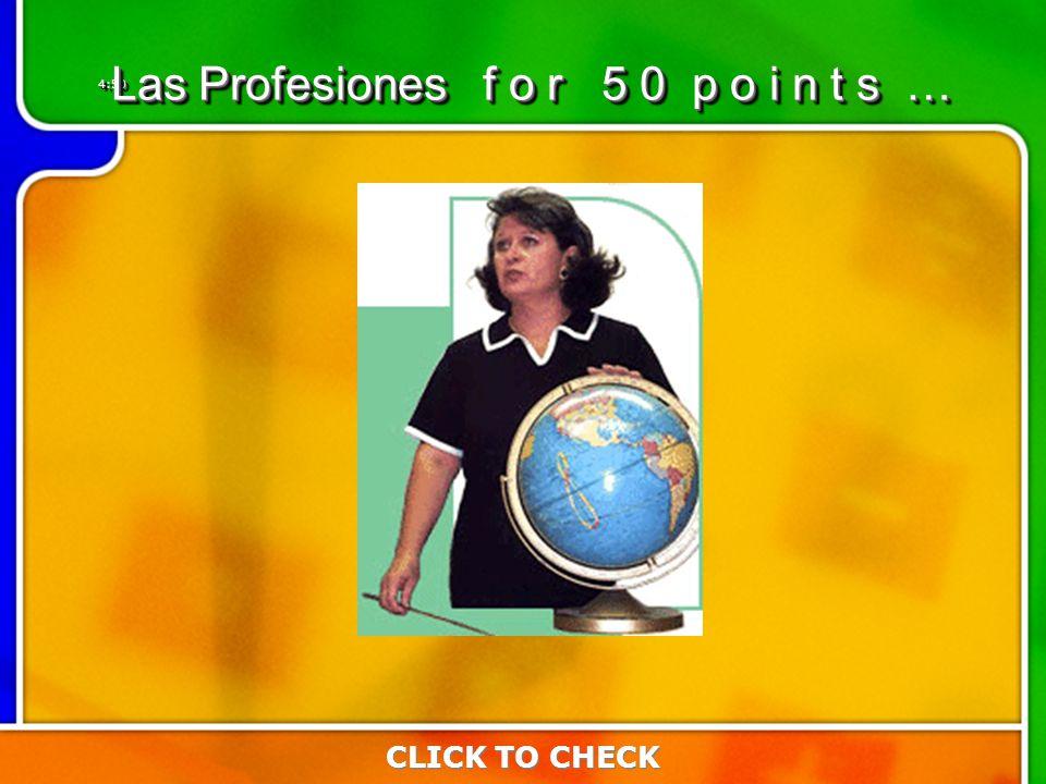 4:504:50 Las Profesiones f o r 5 0 p o i n t s … CLICK TO CHECK