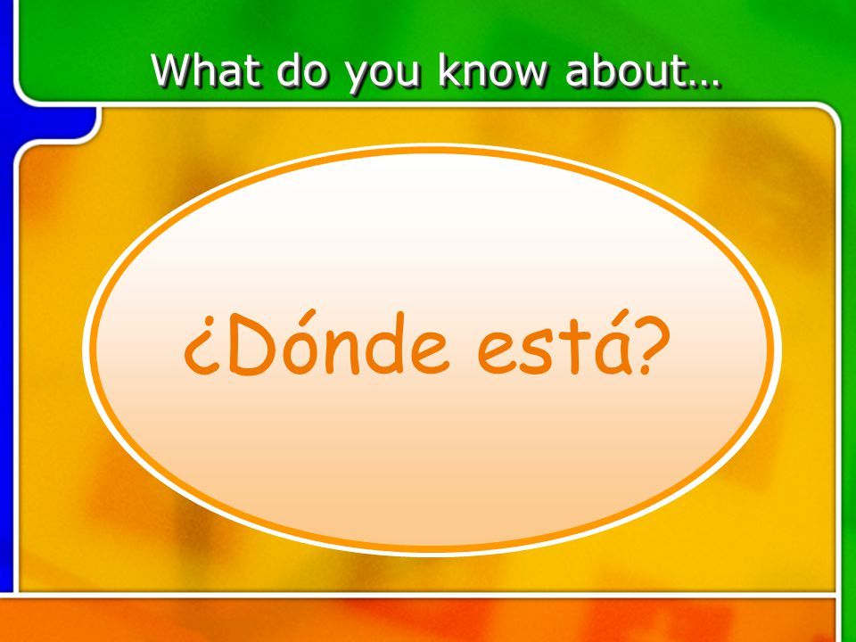 TOPIC 2 What do you know about… ¿Dónde está