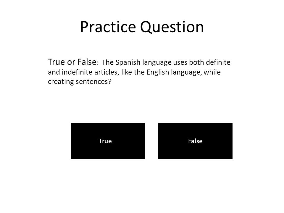 Practice Question True or False : The Spanish language uses both definite and indefinite articles, like the English language, while creating sentences.