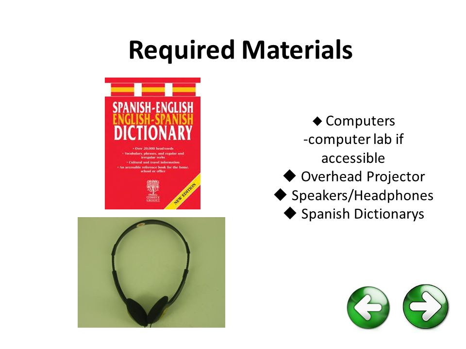 Required Materials  Computers -computer lab if accessible  Overhead Projector  Speakers/Headphones  Spanish Dictionarys