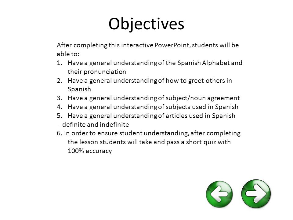 Objectives After completing this interactive PowerPoint, students will be able to: 1.Have a general understanding of the Spanish Alphabet and their pronunciation 2.Have a general understanding of how to greet others in Spanish 3.Have a general understanding of subject/noun agreement 4.Have a general understanding of subjects used in Spanish 5.Have a general understanding of articles used in Spanish - definite and indefinite 6.