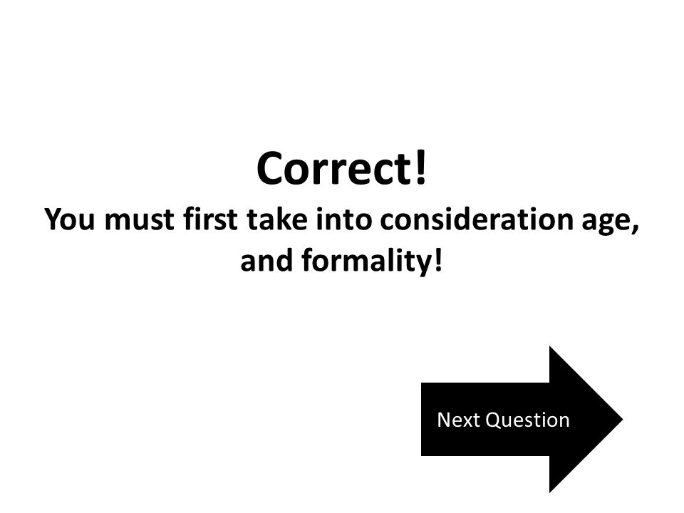 Correct! You must first take into consideration age, and formality! Next Question