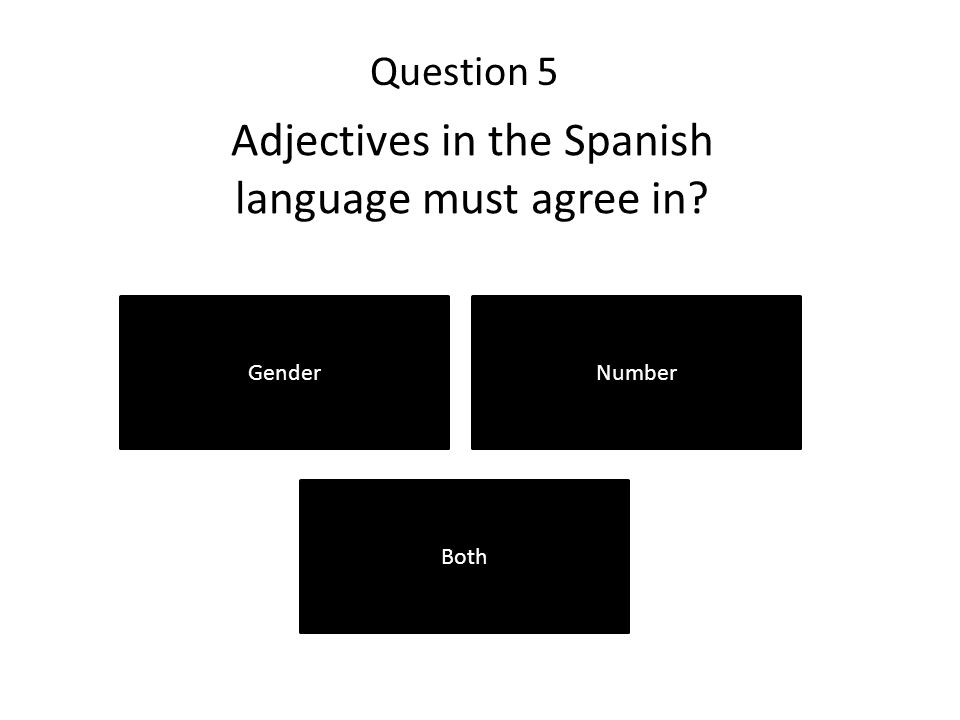 Question 5 GenderNumber Both Adjectives in the Spanish language must agree in?