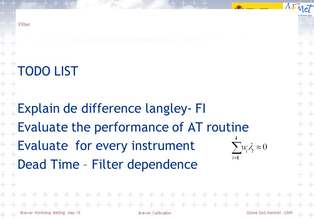 Brewer Workshop Beijing May 15 Filter TODO LIST Explain de difference langley- FI Evaluate the performance of AT routine Evaluate for every instrument Dead Time – Filter dependence Brewer Calibration Ozone SAG Helsinki -2009