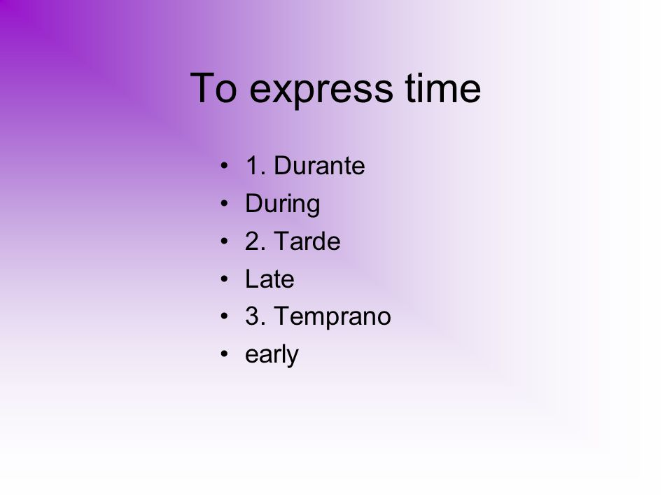 To express time 1. Durante During 2. Tarde Late 3. Temprano early