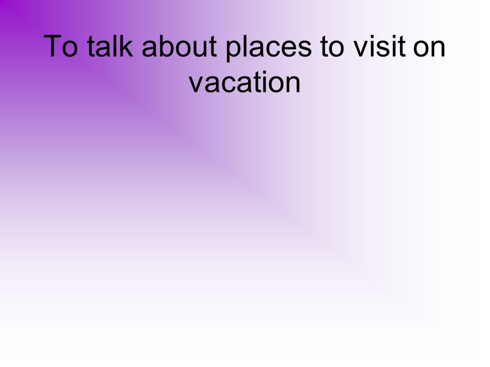 To talk about places to visit on vacation