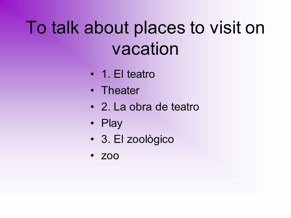 To talk about places to visit on vacation 1. El teatro Theater 2.