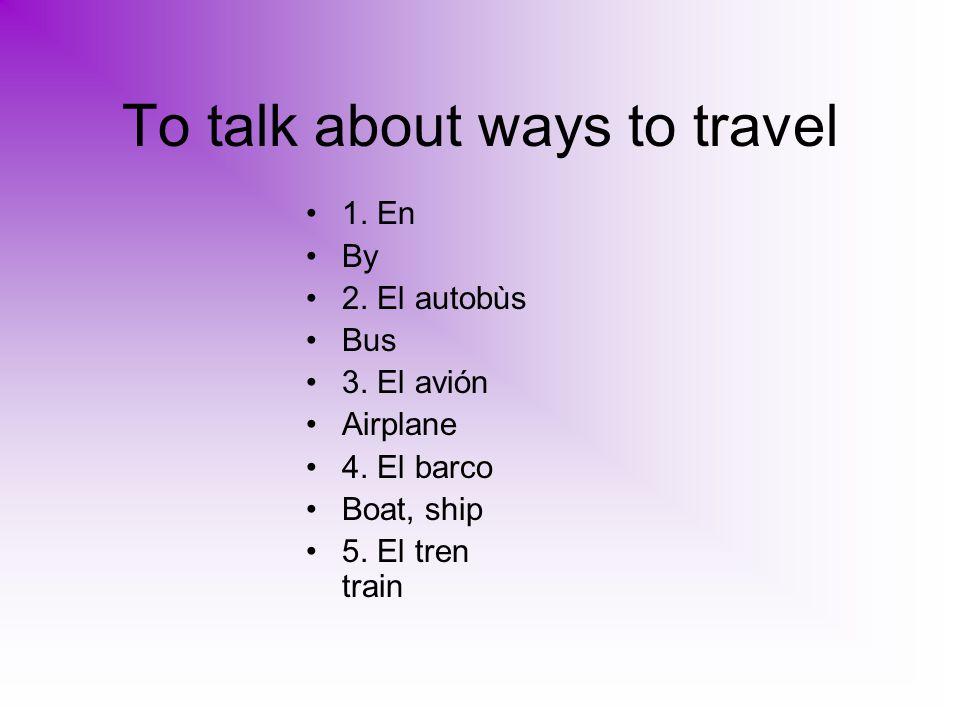 To talk about ways to travel 1. En By 2. El autobùs Bus 3.