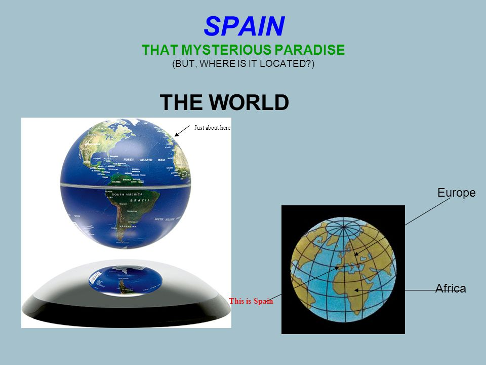 SPAIN THAT MYSTERIOUS PARADISE (BUT, WHERE IS IT LOCATED ) THE WORLD Just about here This is Spain Africa Europe