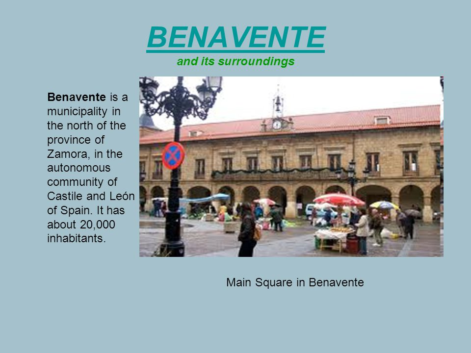 BENAVENTE BENAVENTE and its surroundings Benavente is a municipality in the north of the province of Zamora, in the autonomous community of Castile and León of Spain.